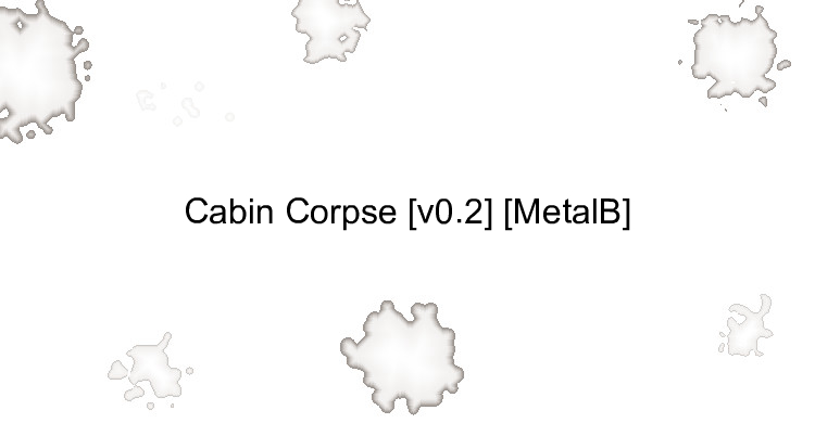 Cabin Corpse [v0.2] [MetalB]
