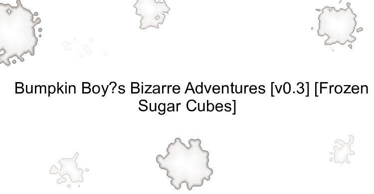 Bumpkin Boy's Bizarre Adventures [v0.3] [Frozen Sugar Cubes]