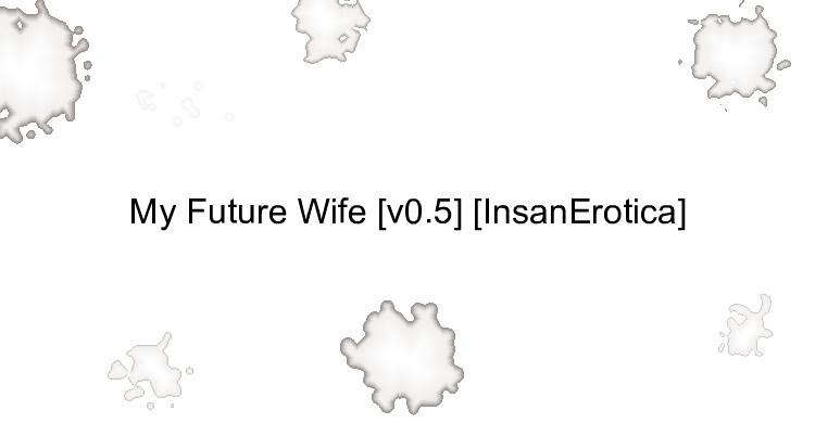 My Future Wife [v0.5] [InsanErotica]