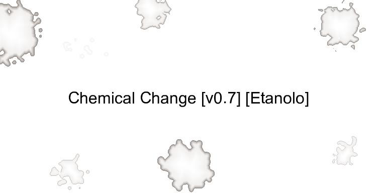 Chemical Change [v0.7] [Etanolo]