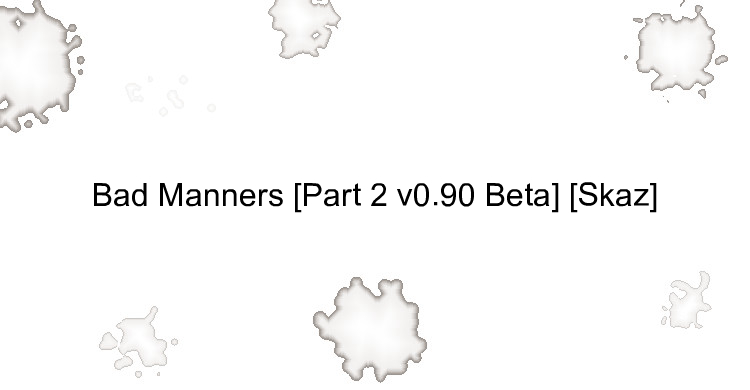 Bad Manners [Part 2 v0.90 Beta] [Skaz]