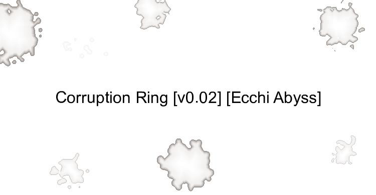 Corruption Ring [v0.02] [Ecchi Abyss]